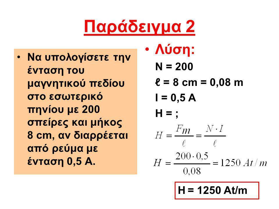 Παράδειγμα 2 Να υπολογίσετε την ένταση του μαγνητικού πεδίου στο εσωτερικό πηνίου με 200 σπείρες και μήκος 8 cm, αν διαρρέεται από ρεύμα με ένταση 0,5 Α.