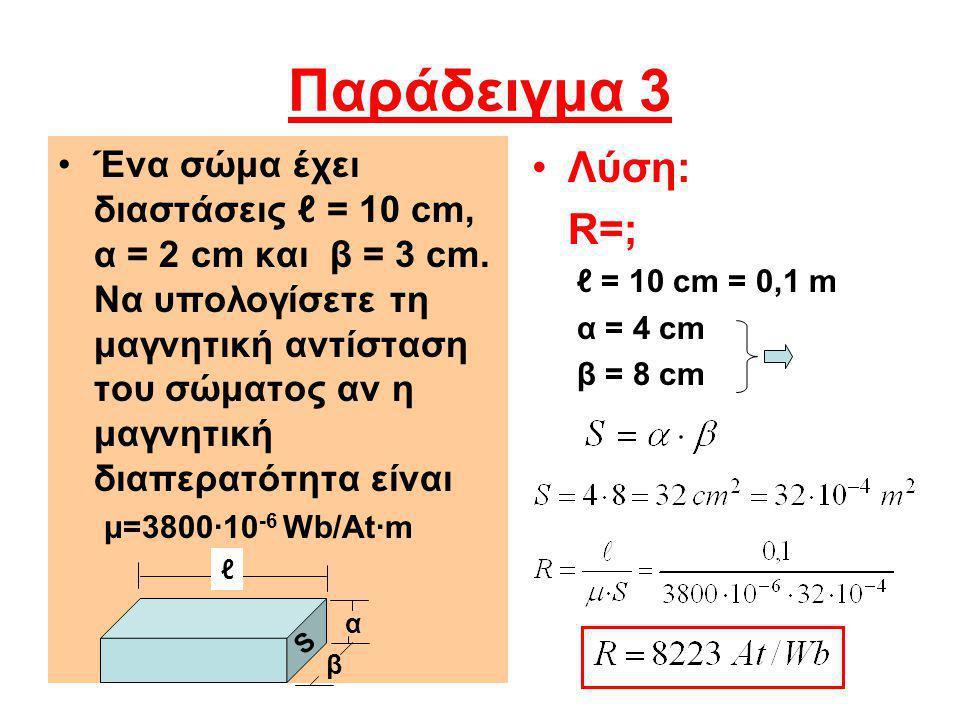 Παράδειγμα 3 Ένα σώμα έχει διαστάσεις ℓ = 10 cm, α = 2 cm και β = 3 cm. Να υπολογίσετε τη μαγνητική αντίσταση του σώματος αν η μαγνητική διαπερατότητα