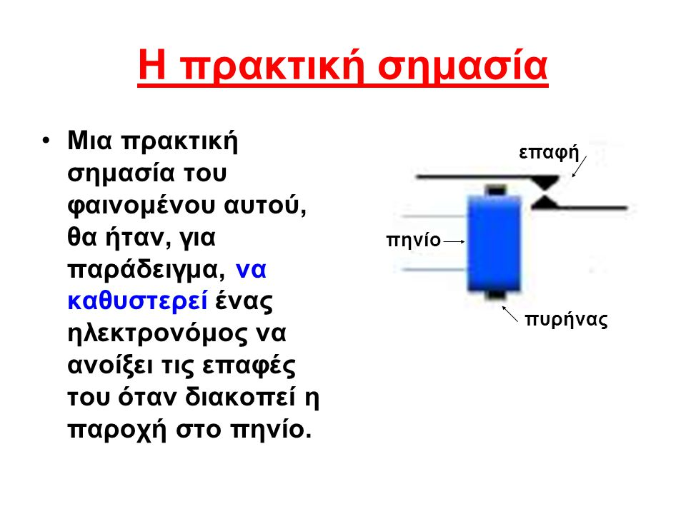 Η πρακτική σημασία Μια πρακτική σημασία του φαινομένου αυτού, θα ήταν, για παράδειγμα, να καθυστερεί ένας ηλεκτρονόμος να ανοίξει τις επαφές του όταν