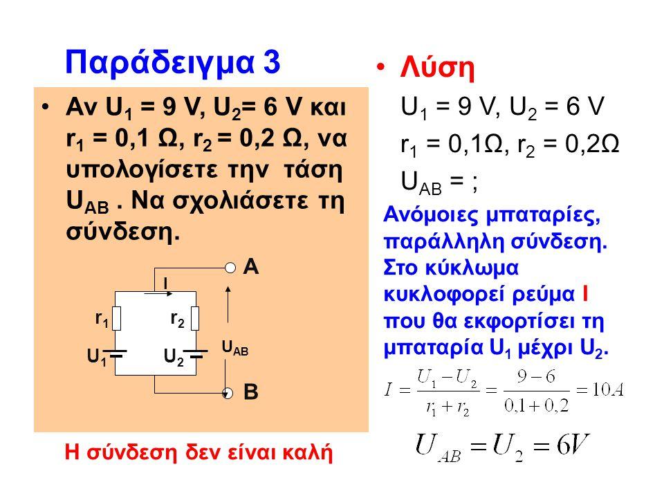 Αν U 1 = 9 V, U 2 = 6 V και r 1 = 0,1 Ω, r 2 = 0,2 Ω, να υπολογίσετε την τάση U ΑΒ. Να σχολιάσετε τη σύνδεση. Παράδειγμα 3 Λύση U 1 = 9 V, U 2 = 6 V r