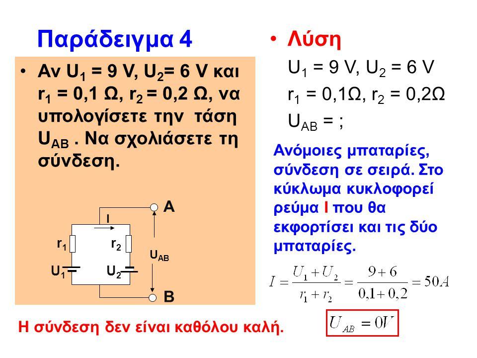 Παράδειγμα 4 Αν U 1 = 9 V, U 2 = 6 V και r 1 = 0,1 Ω, r 2 = 0,2 Ω, να υπολογίσετε την τάση U ΑΒ. Να σχολιάσετε τη σύνδεση. Η σύνδεση δεν είναι καθόλου