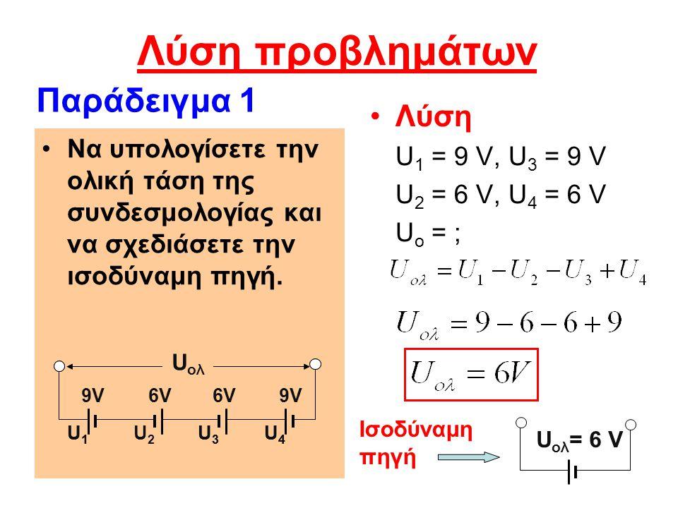 Λύση προβλημάτων Λύση U 1 = 9 V, U 3 = 9 V U 2 = 6 V, U 4 = 6 V U o = ; Να υπολογίσετε την ολική τάση της συνδεσμολογίας και να σχεδιάσετε την ισοδύνα