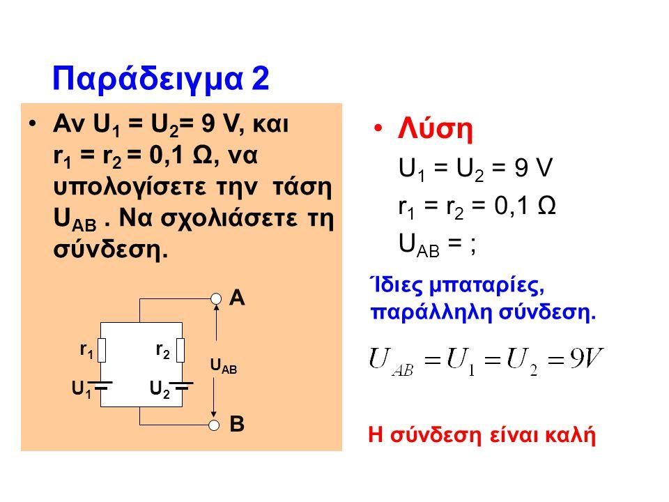 Αν U 1 = U 2 = 9 V, και r 1 = r 2 = 0,1 Ω, να υπολογίσετε την τάση U ΑΒ. Να σχολιάσετε τη σύνδεση. Παράδειγμα 2 Λύση U 1 = U 2 = 9 V r 1 = r 2 = 0,1 Ω