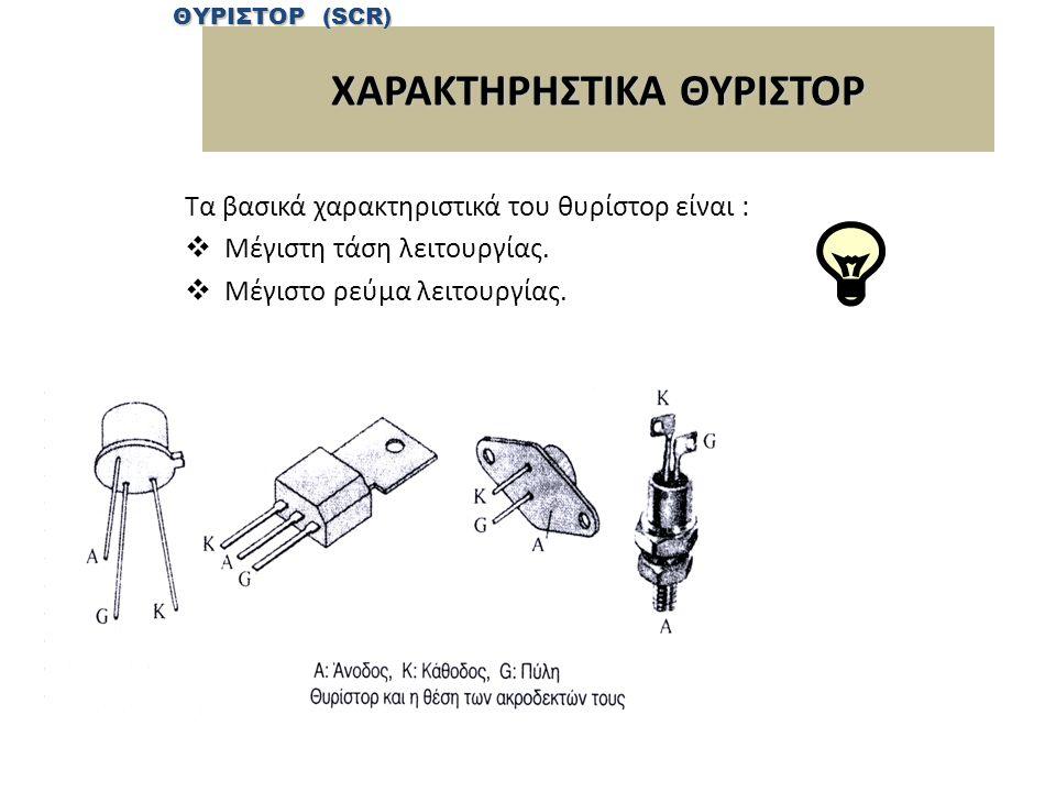 ΧΑΡΑΚΤΗΡΗΣΤΙΚΑ ΘΥΡΙΣΤΟΡ Τα βασικά χαρακτηριστικά του θυρίστορ είναι :  Μέγιστη τάση λειτουργίας.
