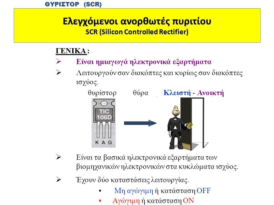 Ελεγχόμενοι ανορθωτές πυριτίου SCR (Silicon Controlled Rectifier) ΓΕΝΙΚΑ :  Είναι ημιαγωγά ηλεκτρονικά εξαρτήματα  Λειτουργούν σαν διακόπτες και κυρίως σαν διακόπτες ισχύος.