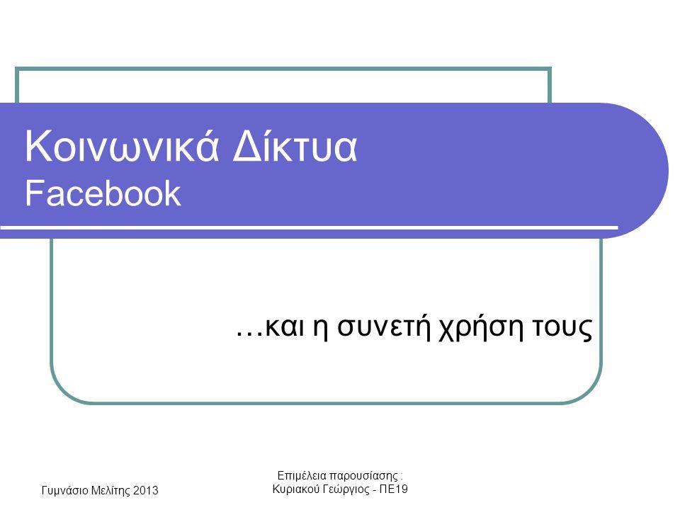 Γυμνάσιο Μελίτης 2013 Επιμέλεια παρουσίασης : Κυριακού Γεώργιος - ΠΕ19 Κοινωνικά Δίκτυα Facebook …και η συνετή χρήση τους