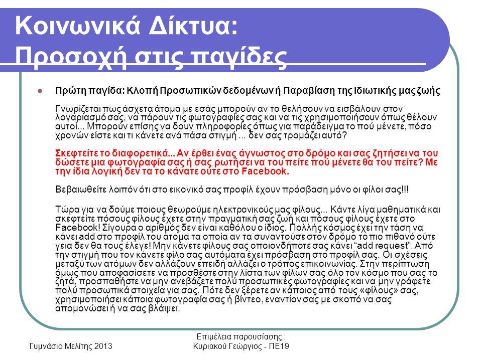 Γυμνάσιο Μελίτης 2013 Επιμέλεια παρουσίασης : Κυριακού Γεώργιος - ΠΕ19 Κοινωνικά Δίκτυα: Προσοχή στις παγίδες Πρώτη παγίδα: Κλοπή Προσωπικών δεδομένων ή Παραβίαση της Ιδιωτικής μας ζωής Γνωρίζεται πως άσχετα άτομα με εσάς μπορούν αν το θελήσουν να εισβάλουν στον λογαριασμό σας, να πάρουν τις φωτογραφίες σας και να τις χρησιμοποιήσουν όπως θέλουν αυτοί...
