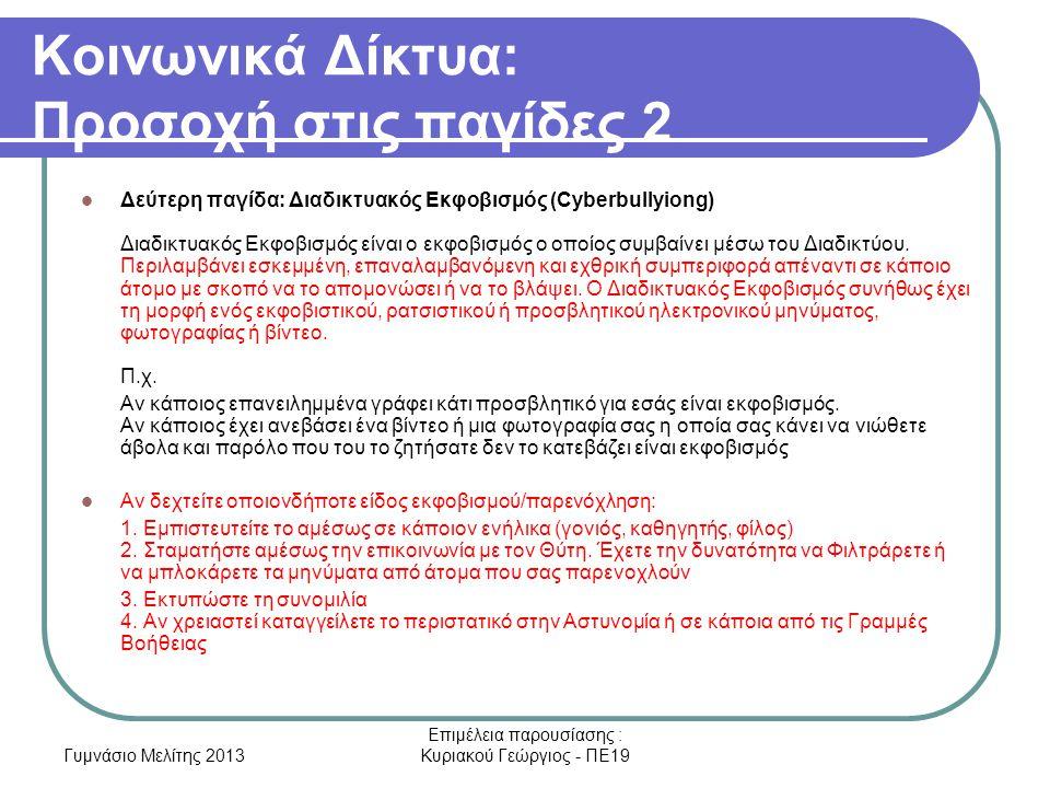 Γυμνάσιο Μελίτης 2013 Επιμέλεια παρουσίασης : Κυριακού Γεώργιος - ΠΕ19 Κοινωνικά Δίκτυα: Προσοχή στις παγίδες 2 Δεύτερη παγίδα: Διαδικτυακός Εκφοβισμός (Cyberbullyiong) Διαδικτυακός Εκφοβισμός είναι ο εκφοβισμός ο οποίος συμβαίνει μέσω του Διαδικτύου.