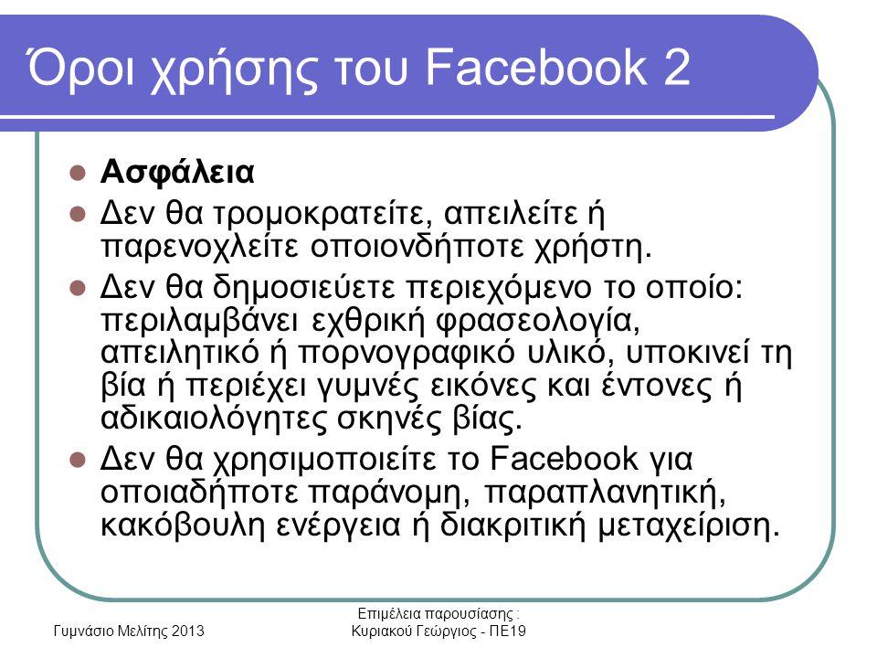 Γυμνάσιο Μελίτης 2013 Επιμέλεια παρουσίασης : Κυριακού Γεώργιος - ΠΕ19 Όροι χρήσης του Facebook 2 Ασφάλεια Δεν θα τρομοκρατείτε, απειλείτε ή παρενοχλείτε οποιονδήποτε χρήστη.