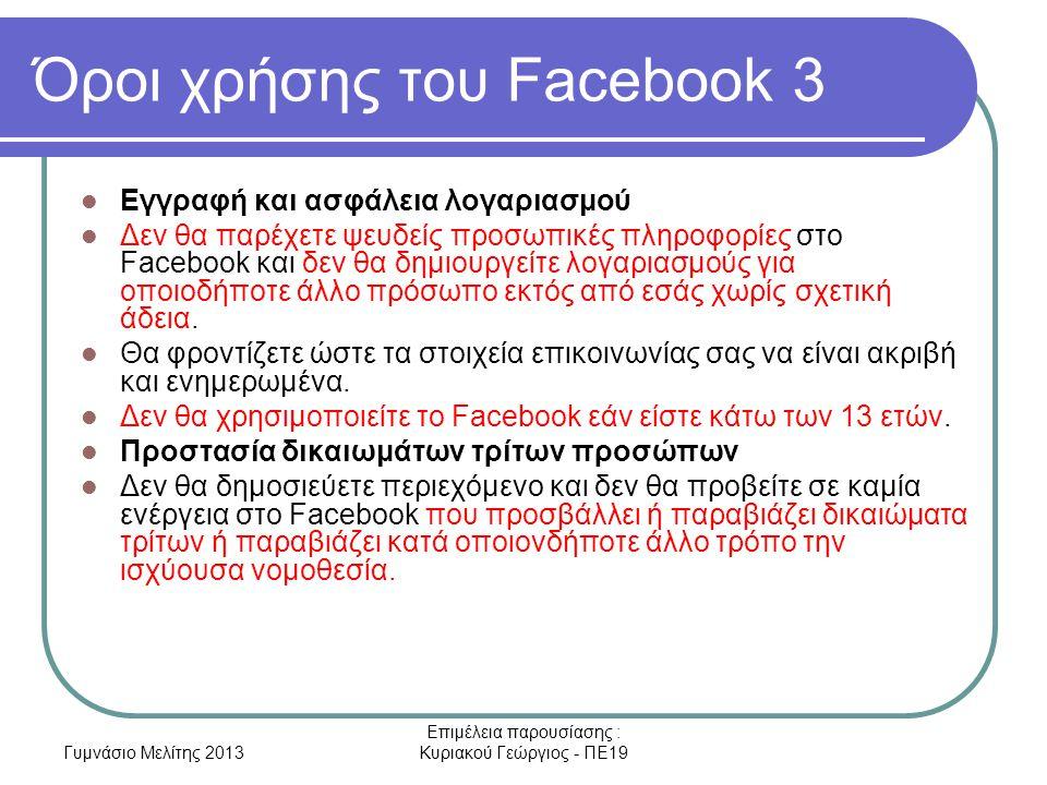 Γυμνάσιο Μελίτης 2013 Επιμέλεια παρουσίασης : Κυριακού Γεώργιος - ΠΕ19 Όροι χρήσης του Facebook 3 Εγγραφή και ασφάλεια λογαριασμού Δεν θα παρέχετε ψευδείς προσωπικές πληροφορίες στο Facebook και δεν θα δημιουργείτε λογαριασμούς για οποιοδήποτε άλλο πρόσωπο εκτός από εσάς χωρίς σχετική άδεια.