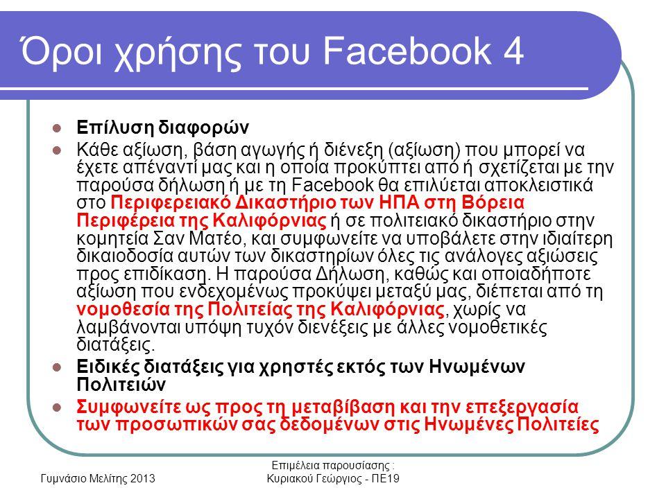 Γυμνάσιο Μελίτης 2013 Επιμέλεια παρουσίασης : Κυριακού Γεώργιος - ΠΕ19 Όροι χρήσης του Facebook 4 Επίλυση διαφορών Κάθε αξίωση, βάση αγωγής ή διένεξη (αξίωση) που μπορεί να έχετε απέναντί μας και η οποία προκύπτει από ή σχετίζεται με την παρούσα δήλωση ή με τη Facebook θα επιλύεται αποκλειστικά στο Περιφερειακό Δικαστήριο των ΗΠΑ στη Βόρεια Περιφέρεια της Καλιφόρνιας ή σε πολιτειακό δικαστήριο στην κομητεία Σαν Ματέο, και συμφωνείτε να υποβάλετε στην ιδιαίτερη δικαιοδοσία αυτών των δικαστηρίων όλες τις ανάλογες αξιώσεις προς επιδίκαση.