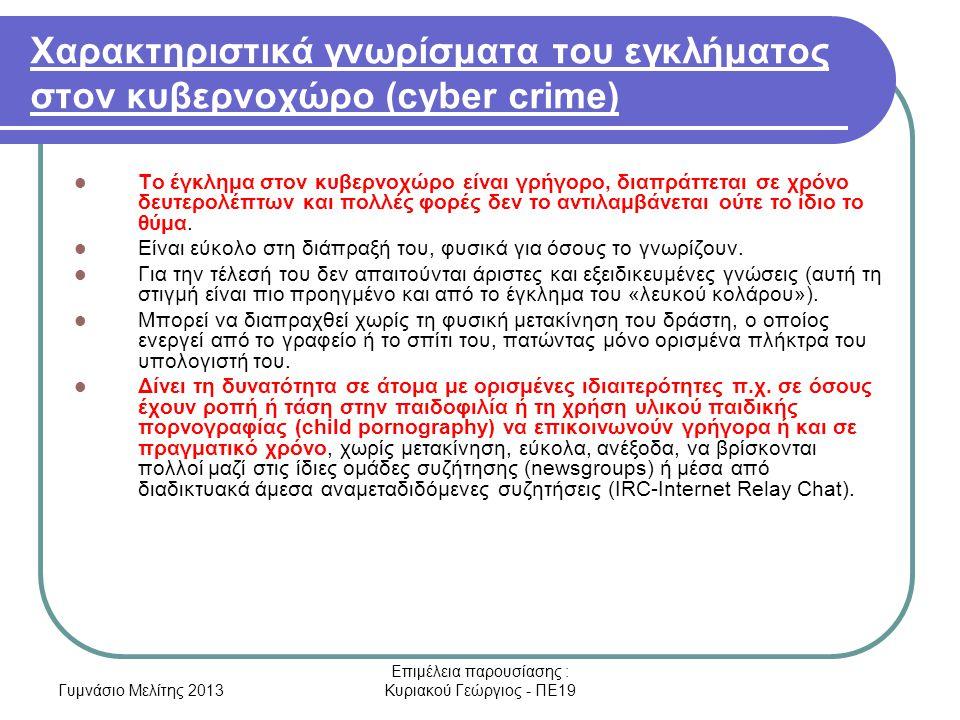 Γυμνάσιο Μελίτης 2013 Επιμέλεια παρουσίασης : Κυριακού Γεώργιος - ΠΕ19 Χαρακτηριστικά γνωρίσματα του εγκλήματος στον κυβερνοχώρο (cyber crime) Το έγκλημα στον κυβερνοχώρο είναι γρήγορο, διαπράττεται σε χρόνο δευτερολέπτων και πολλές φορές δεν το αντιλαμβάνεται ούτε το ίδιο το θύμα.