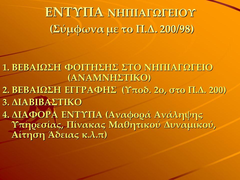 ΕΝΤΥΠΑ ΝΗΠΙΑΓΩΓΕΙΟΥ (Σύμφωνα με το Π.Δ. 200/98) 1. ΒΕΒΑΙΩΣΗ ΦΟΙΤΗΣΗΣ ΣΤΟ ΝΗΠΙΑΓΩΓΕΙΟ (ΑΝΑΜΝΗΣΤΙΚΟ) 2. ΒΕΒΑΙΩΣΗ ΕΓΓΡΑΦΗΣ (Υποδ. 2ο, στο Π.Δ. 200) 3. ΔΙ