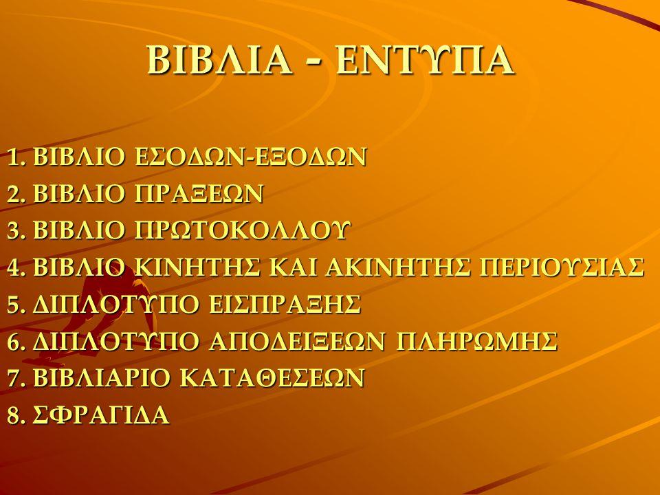 ΒΙΒΛΙΑ - ΕΝΤΥΠΑ 1. ΒΙΒΛΙΟ ΕΣΟΔΩΝ-ΕΞΟΔΩΝ 2. ΒΙΒΛΙΟ ΠΡΑΞΕΩΝ 3. ΒΙΒΛΙΟ ΠΡΩΤΟΚΟΛΛΟΥ 4. ΒΙΒΛΙΟ ΚΙΝΗΤΗΣ ΚΑΙ ΑΚΙΝΗΤΗΣ ΠΕΡΙΟΥΣΙΑΣ 5. ΔΙΠΛΟΤΥΠΟ ΕΙΣΠΡΑΞΗΣ 6. ΔΙ