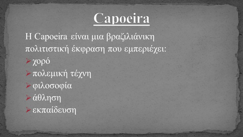 H Capoeira είναι μια βραζιλιάνικη πολιτιστική έκφραση που εμπεριέχει:  χορό  πολεμική τέχνη  φιλοσοφία  άθληση  εκπαίδευση