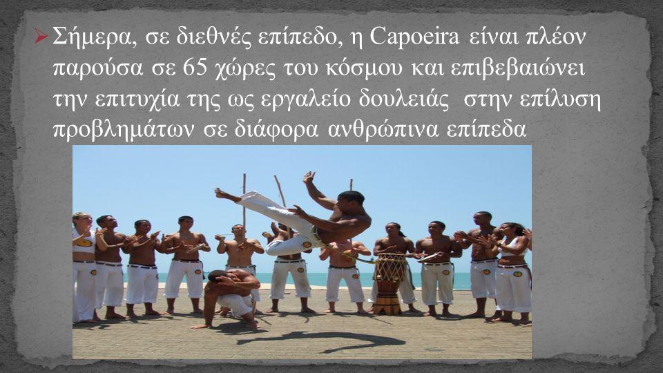  Σήμερα, σε διεθνές επίπεδο, η Capoeira είναι πλέον παρούσα σε 65 χώρες του κόσμου και επιβεβαιώνει την επιτυχία της ως εργαλείο δουλειάς στην επίλυσ