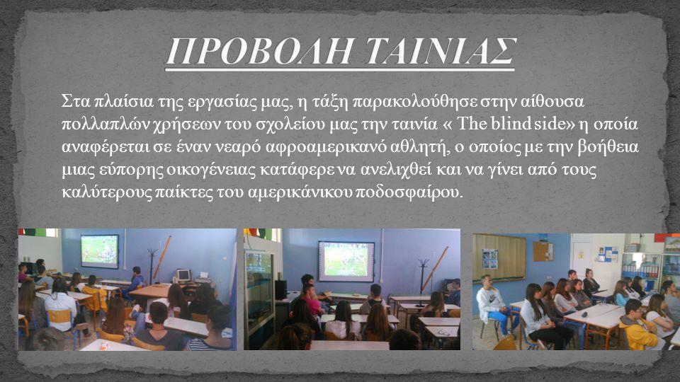 Στα πλαίσια της εργασίας μας, η τάξη παρακολούθησε στην αίθουσα πολλαπλών χρήσεων του σχολείου μας την ταινία « The blind side» η οποία αναφέρεται σε
