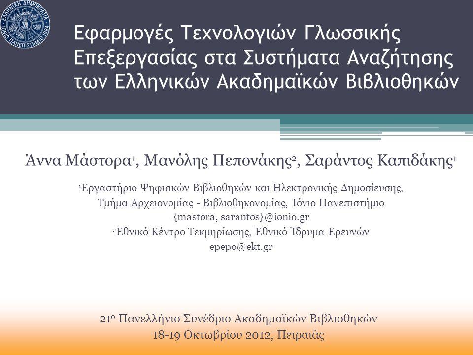 Εφαρμογές Τεχνολογιών Γλωσσικής Επεξεργασίας στα Συστήματα Αναζήτησης των Ελληνικών Ακαδημαϊκών Βιβλιοθηκών Άννα Μάστορα 1, Μανόλης Πεπονάκης 2, Σαράντος Καπιδάκης 1 1 Εργαστήριο Ψηφιακών Βιβλιοθηκών και Ηλεκτρονικής Δημοσίευσης, Τμήμα Αρχειονομίας - Βιβλιοθηκονομίας, Ιόνιο Πανεπιστήμιο {mastora, sarantos}@ionio.gr 2 Εθνικό Κέντρο Τεκμηρίωσης, Εθνικό Ίδρυμα Ερευνών epepo@ekt.gr 21 ο Πανελλήνιο Συνέδριο Ακαδημαϊκών Βιβλιοθηκών 18-19 Οκτωβρίου 2012, Πειραιάς