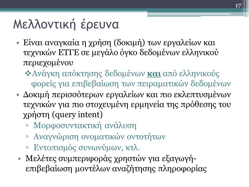 17 Μελλοντική έρευνα Είναι αναγκαία η χρήση (δοκιμή) των εργαλείων και τεχνικών ΕΤΓΕ σε μεγάλο όγκο δεδομένων ελληνικού περιεχομένου  Ανάγκη απόκτησης δεδομένων και από ελληνικούς φορείς για επιβεβαίωση των πειραματικών δεδομένων Δοκιμή περισσότερων εργαλείων και πιο εκλεπτυσμένων τεχνικών για πιο στοχευμένη ερμηνεία της πρόθεσης του χρήστη (query intent) ▫Μορφοσυντακτική ανάλυση ▫Αναγνώριση ονοματικών οντοτήτων ▫Εντοπισμός συνωνύμων, κτλ.