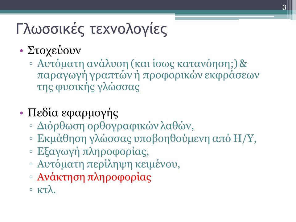 3 Γλωσσικές τεχνολογίες Στοχεύουν ▫Αυτόματη ανάλυση (και ίσως κατανόηση;) & παραγωγή γραπτών ή προφορικών εκφράσεων της φυσικής γλώσσας Πεδία εφαρμογής ▫Διόρθωση ορθογραφικών λαθών, ▫Εκμάθηση γλώσσας υποβοηθούμενη από Η/Υ, ▫Εξαγωγή πληροφορίας, ▫Αυτόματη περίληψη κειμένου, ▫Ανάκτηση πληροφορίας ▫κτλ.