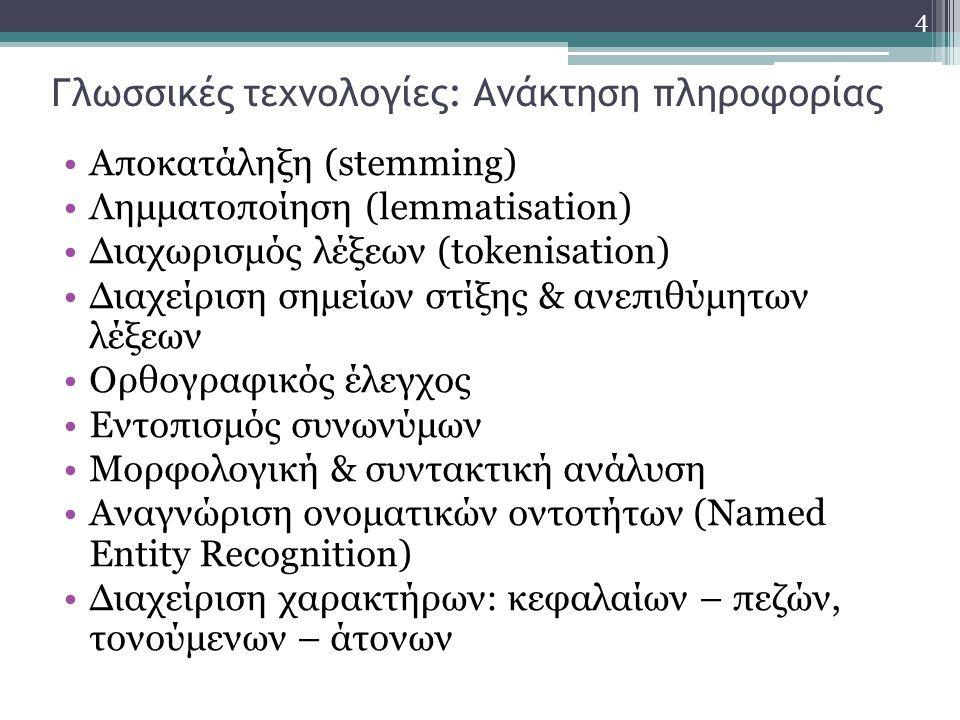 4 Γλωσσικές τεχνολογίες: Ανάκτηση πληροφορίας Αποκατάληξη (stemming) Λημματοποίηση (lemmatisation) Διαχωρισμός λέξεων (tokenisation) Διαχείριση σημείων στίξης & ανεπιθύμητων λέξεων Ορθογραφικός έλεγχος Εντοπισμός συνωνύμων Μορφολογική & συντακτική ανάλυση Αναγνώριση ονοματικών οντοτήτων (Named Entity Recognition) Διαχείριση χαρακτήρων: κεφαλαίων – πεζών, τονούμενων – άτονων