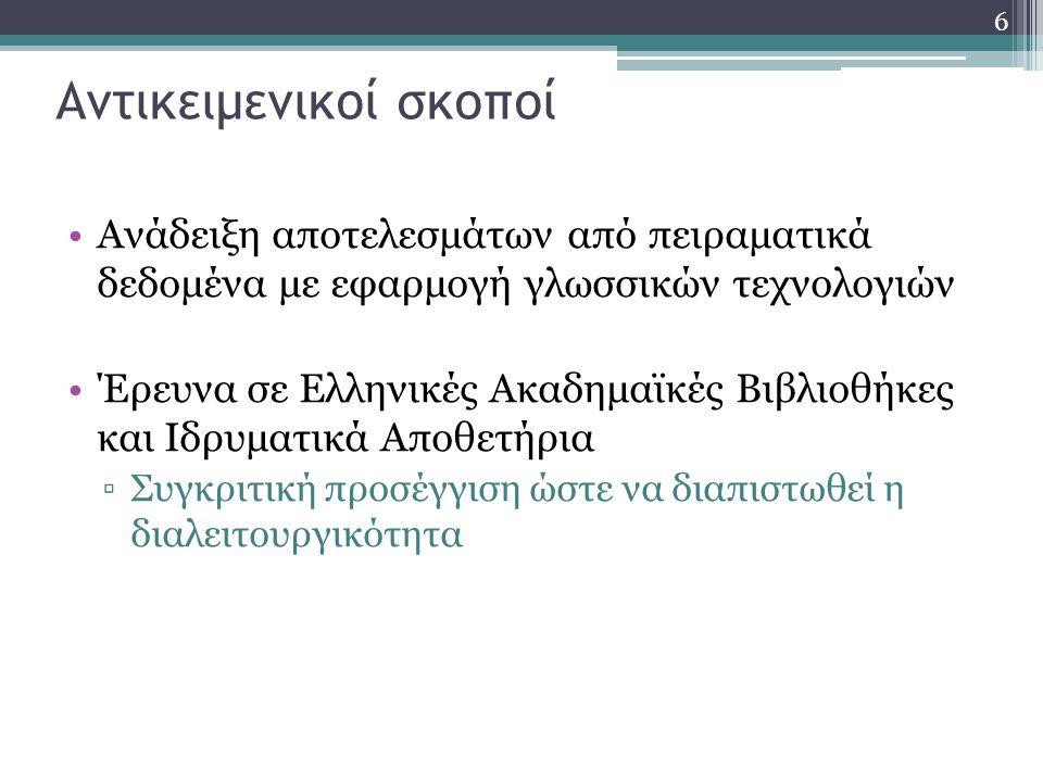 6 Αντικειμενικοί σκοποί Ανάδειξη αποτελεσμάτων από πειραματικά δεδομένα με εφαρμογή γλωσσικών τεχνολογιών Έρευνα σε Ελληνικές Ακαδημαϊκές Βιβλιοθήκες και Ιδρυματικά Αποθετήρια ▫Συγκριτική προσέγγιση ώστε να διαπιστωθεί η διαλειτουργικότητα