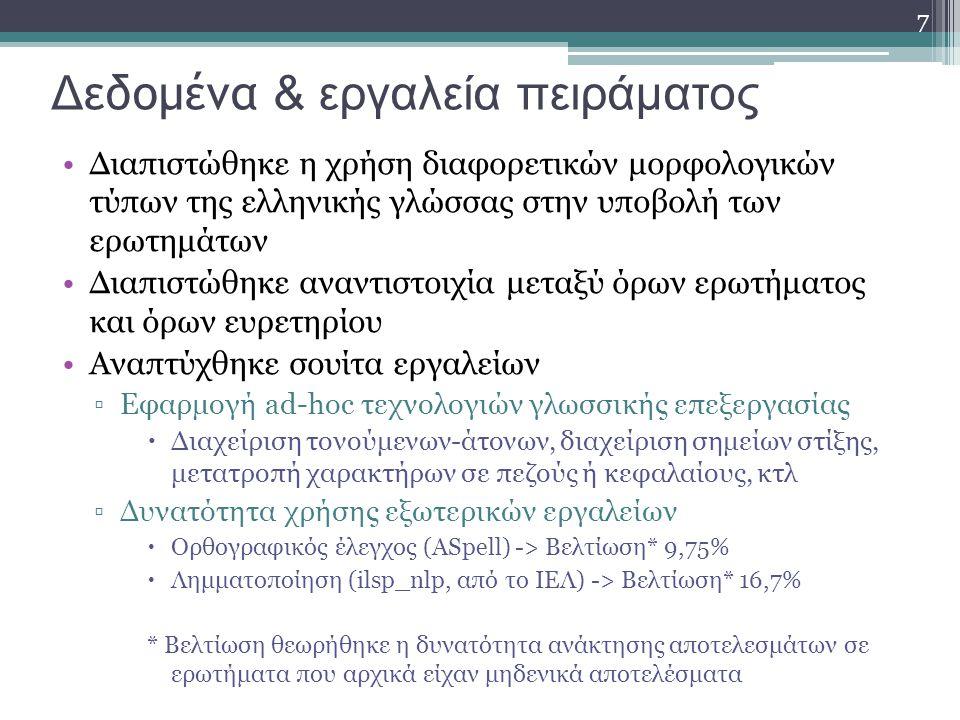 7 Δ εδομένα & εργαλεία πειράματος Διαπιστώθηκε η χρήση διαφορετικών μορφολογικών τύπων της ελληνικής γλώσσας στην υποβολή των ερωτημάτων Διαπιστώθηκε αναντιστοιχία μεταξύ όρων ερωτήματος και όρων ευρετηρίου Αναπτύχθηκε σουίτα εργαλείων ▫Εφαρμογή ad-hoc τεχνολογιών γλωσσικής επεξεργασίας  Διαχείριση τονούμενων-άτονων, διαχείριση σημείων στίξης, μετατροπή χαρακτήρων σε πεζούς ή κεφαλαίους, κτλ ▫Δυνατότητα χρήσης εξωτερικών εργαλείων  Ορθογραφικός έλεγχος (ASpell) -> Βελτίωση* 9,75%  Λημματοποίηση (ilsp_nlp, από το ΙΕΛ) -> Βελτίωση* 16,7% * Βελτίωση θεωρήθηκε η δυνατότητα ανάκτησης αποτελεσμάτων σε ερωτήματα που αρχικά είχαν μηδενικά αποτελέσματα