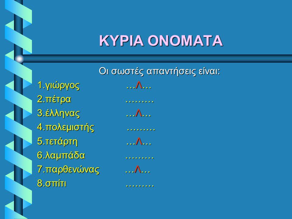 ΚΥΡΙΑΚΥΡΙΑ ΟΝΟΜΑΤΑ ΚΥΡΙΑ Γράψε (Λ) στις λέξεις που έχουν λανθασμένα γραμμένο το πρώτο γράμμα τους. 1.γιώργος ……… 2.πέτρα ……… 3.έλληνας ……… 4.πολεμιστή