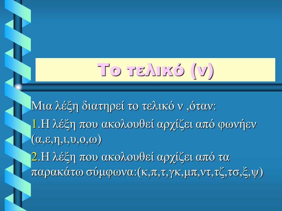 Το τελικό (ν) Μια λέξη διατηρεί το τελικό ν,όταν: 1.Η λέξη που ακολουθεί αρχίζει από φωνήεν (α,ε,η,ι,υ,ο,ω) 2.Η λέξη που ακολουθεί αρχίζει από τα παρακάτω σύμφωνα:(κ,π,τ,γκ,μπ,ντ,τζ,τσ,ξ,ψ)