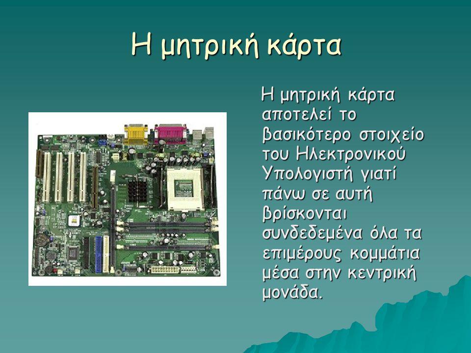 Η μητρική κάρτα Η μητρική κάρτα αποτελεί το βασικότερο στοιχείο του Ηλεκτρονικού Υπολογιστή γιατί πάνω σε αυτή βρίσκονται συνδεδεμένα όλα τα επιμέρους κομμάτια μέσα στην κεντρική μονάδα.