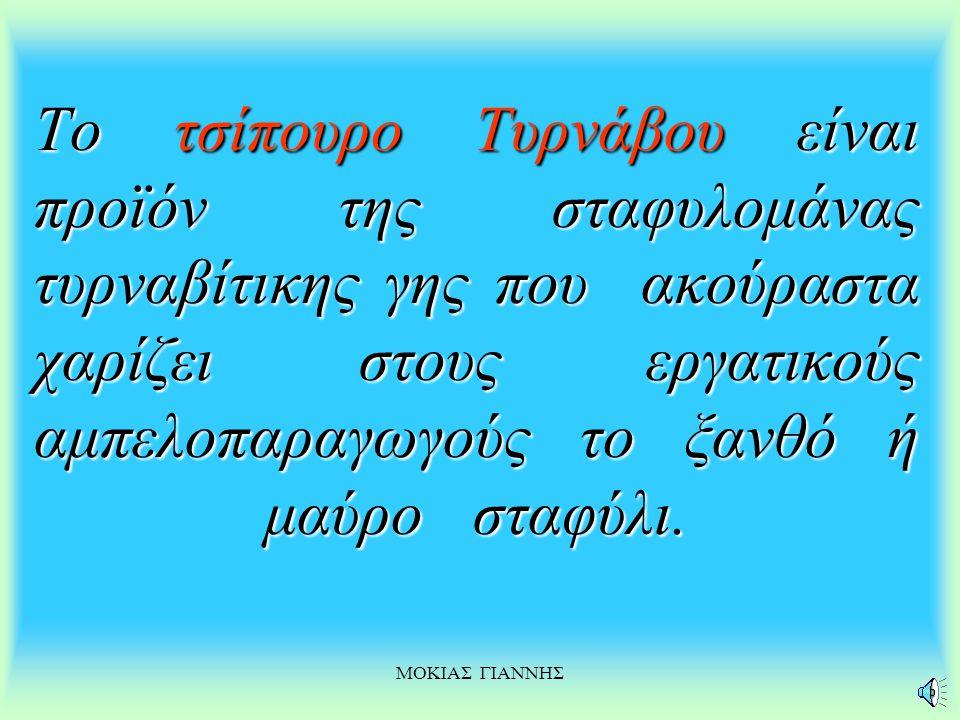 ΜΟΚΙΑΣ ΓΙΑΝΝΗΣ Το τσίπουρο Τυρνάβου Τυρνάβου είναι προϊόν της σταφυλομάνας τυρναβίτικης γης που ακούραστα χαρίζει στους εργατικούς αμπελοπαραγωγούς το ξανθό ξανθό ή μαύρο σταφύλι.