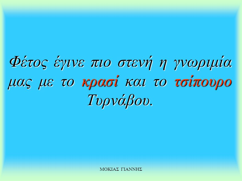 ΜΟΚΙΑΣ ΓΙΑΝΝΗΣ Το τσίπουρο Τυρνάβου Τυρνάβου είναι προϊόν της σταφυλομάνας τυρναβίτικης γης που ακούραστα χαρίζει στους εργατικούς αμπελοπαραγωγούς το