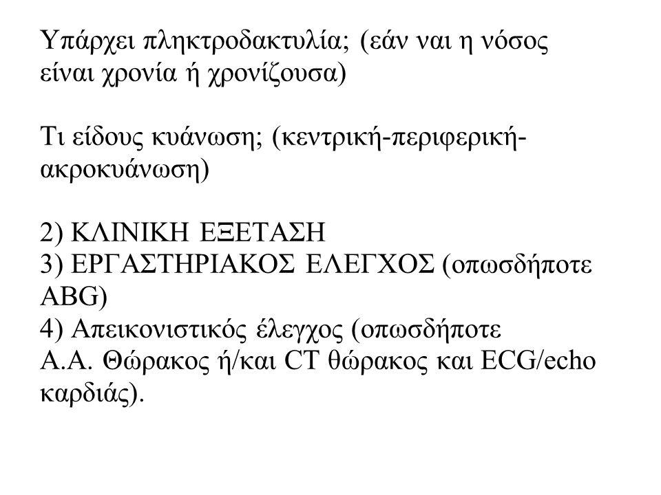 Υπάρχει πληκτροδακτυλία; (εάν ναι η νόσος είναι χρονία ή χρονίζουσα) Τι είδους κυάνωση; (κεντρική-περιφερική- ακροκυάνωση) 2) ΚΛΙΝΙΚΗ ΕΞΕΤΑΣΗ 3) ΕΡΓΑΣ