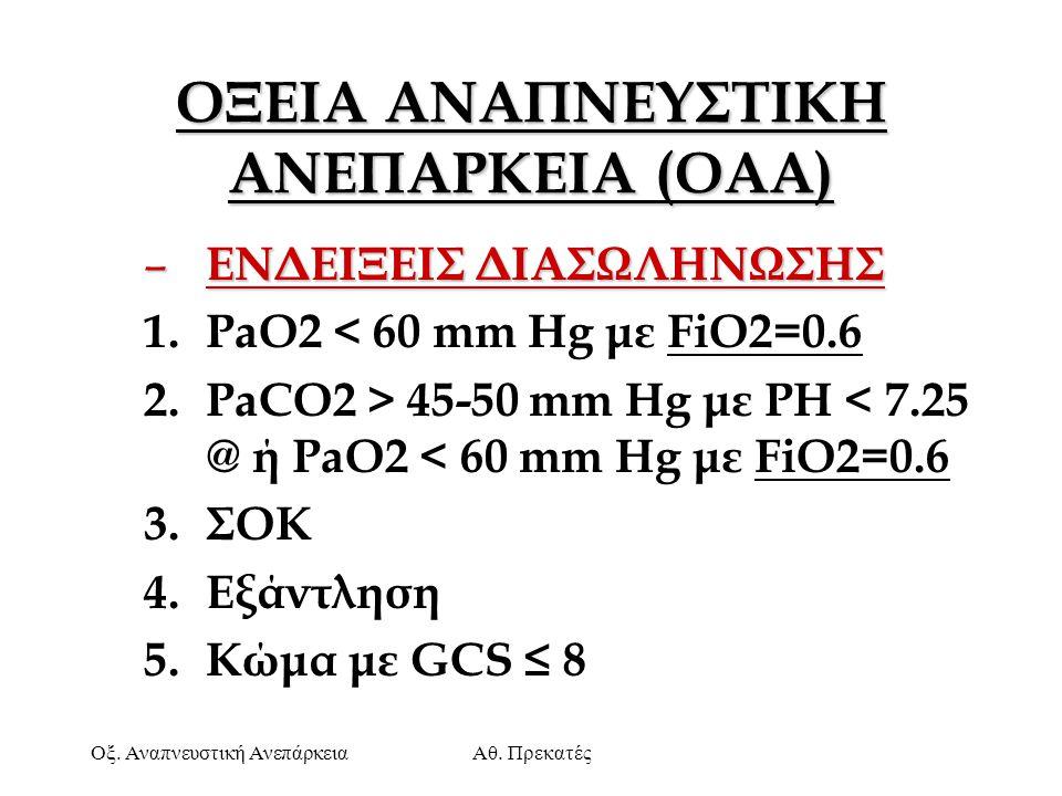 Οξ. Αναπνευστική ΑνεπάρκειαΑθ. Πρεκατές ΟΞΕΙΑ ΑΝΑΠΝΕΥΣΤΙΚΗ ΑΝΕΠΑΡΚΕΙΑ (OAA) – ΕΝΔΕΙΞΕΙΣ ΔΙΑΣΩΛΗΝΩΣΗΣ 1.PaO2 < 60 mm Hg με FiO2=0.6 2.PaCO2 > 45-50 mm
