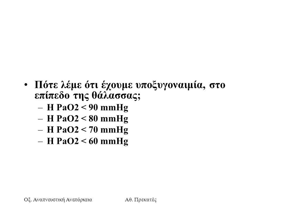 Οξ. Αναπνευστική ΑνεπάρκειαΑθ. Πρεκατές Πότε λέμε ότι έχουμε υποξυγοναιμία, στο επίπεδο της θάλασσας; –Η PaO2 < 90 mmHg –Η PaO2 < 80 mmHg –Η PaO2 < 70