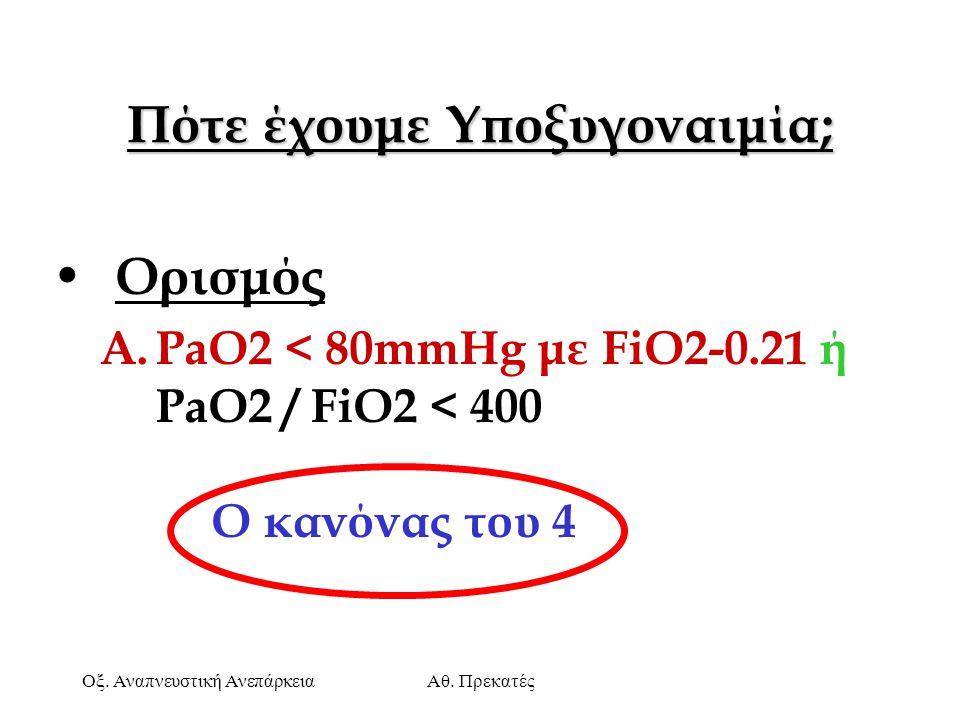 Οξ. Αναπνευστική ΑνεπάρκειαΑθ. Πρεκατές Πότε έχουμε Υποξυγοναιμία; Ορισμός A.PaO2 < 80mmHg με FiO2-0.21 ή PaO2 / FiO2 < 400 O κανόνας του 4