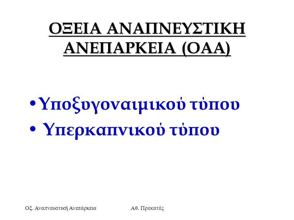 Οξ. Αναπνευστική ΑνεπάρκειαΑθ. Πρεκατές ΟΞΕΙΑ ΑΝΑΠΝΕΥΣΤΙΚΗ ΑΝΕΠΑΡΚΕΙΑ (OAA) Υποξυγοναιμικού τύπου Υπερκαπνικού τύπου