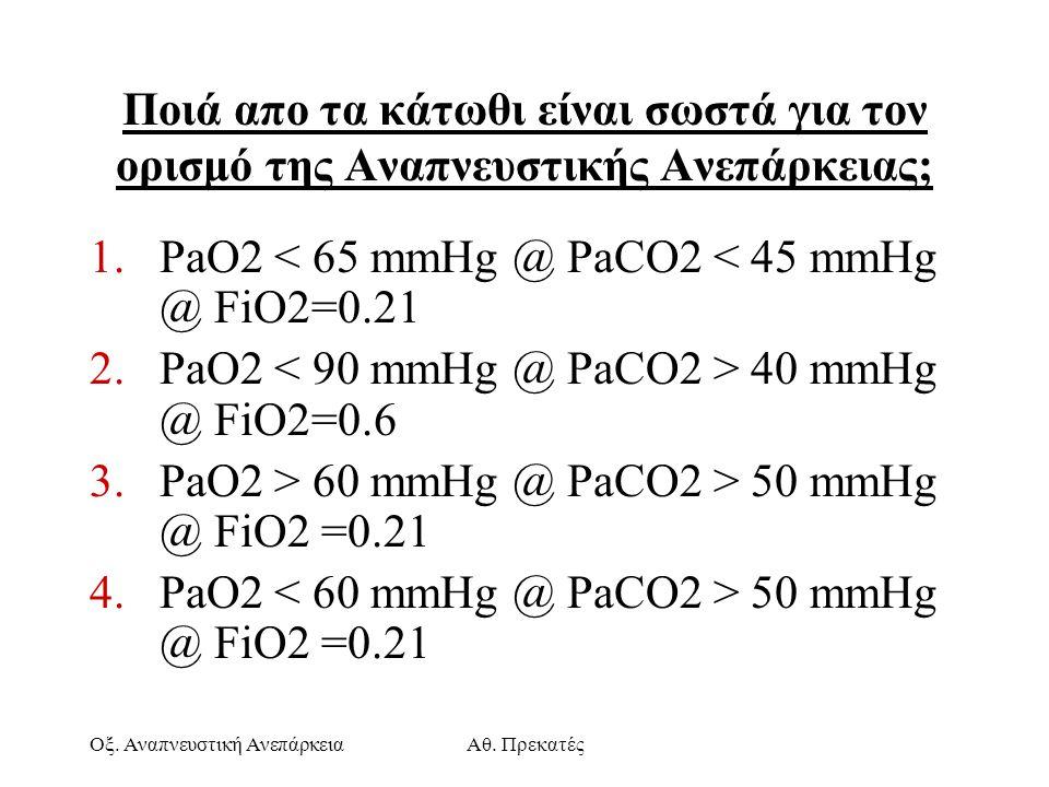 Οξ. Αναπνευστική ΑνεπάρκειαΑθ. Πρεκατές Ποιά απο τα κάτωθι είναι σωστά για τον ορισμό της Αναπνευστικής Ανεπάρκειας; 1.PaO2 < 65 mmHg @ PaCO2 < 45 mmH