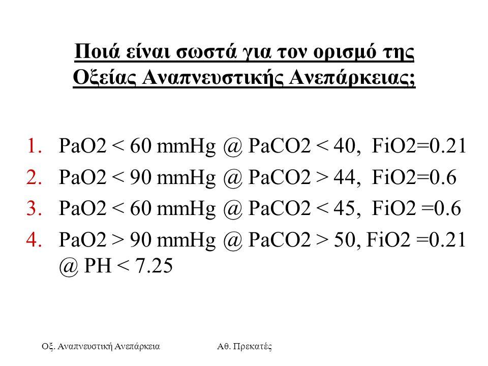 Οξ. Αναπνευστική ΑνεπάρκειαΑθ. Πρεκατές Ποιά είναι σωστά για τον ορισμό της Οξείας Αναπνευστικής Ανεπάρκειας; 1.PaO2 < 60 mmHg @ PaCO2 < 40, FiO2=0.21