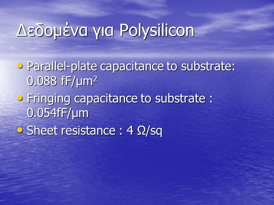 Δεδομένα για Polysilicon Parallel-plate capacitance to substrate: 0.088 fF/μm 2 Parallel-plate capacitance to substrate: 0.088 fF/μm 2 Fringing capacitance to substrate : 0.054fF/μm Fringing capacitance to substrate : 0.054fF/μm Sheet resistance : 4 Ω/sq Sheet resistance : 4 Ω/sq