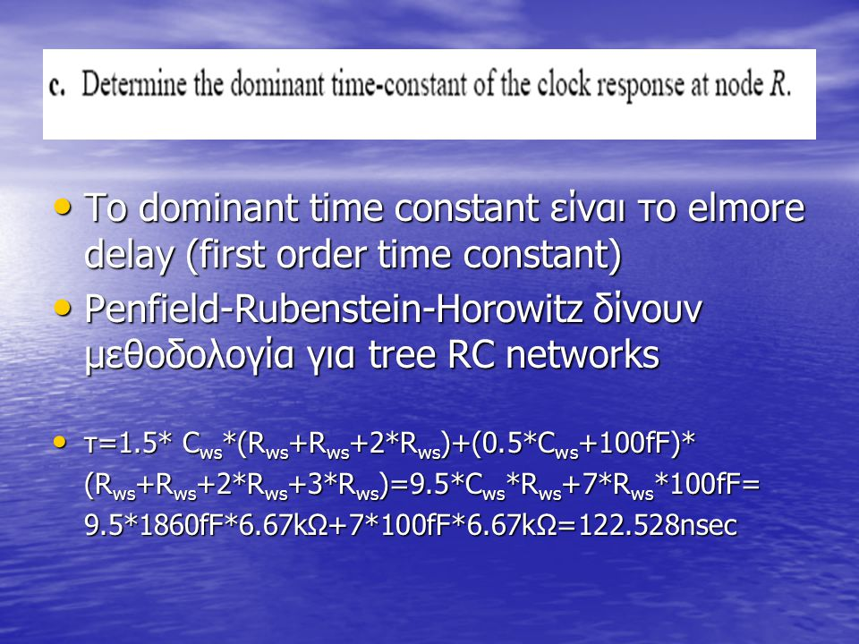 Το dominant time constant είναι το elmore delay (first order time constant) Το dominant time constant είναι το elmore delay (first order time constant) Penfield-Rubenstein-Horowitz δίνουν μεθοδολογία για tree RC networks Penfield-Rubenstein-Horowitz δίνουν μεθοδολογία για tree RC networks τ=1.5* C ws *(R ws +R ws +2*R ws )+(0.5*C ws +100fF)* τ=1.5* C ws *(R ws +R ws +2*R ws )+(0.5*C ws +100fF)* (R ws +R ws +2*R ws +3*R ws )=9.5*C ws *R ws +7*R ws *100fF= 9.5*1860fF*6.67kΩ+7*100fF*6.67kΩ=122.528nsec
