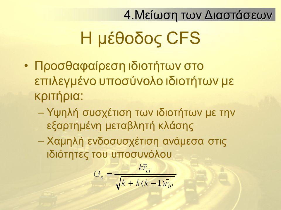 Η μέθοδος CFS Προσθαφαίρεση ιδιοτήτων στο επιλεγμένο υποσύνολο ιδιοτήτων με κριτήρια: –Υψηλή συσχέτιση των ιδιοτήτων με την εξαρτημένη μεταβλητή κλάσης –Χαμηλή ενδοσυσχέτιση ανάμεσα στις ιδιότητες του υποσυνόλου 4.Μείωση των Διαστάσεων