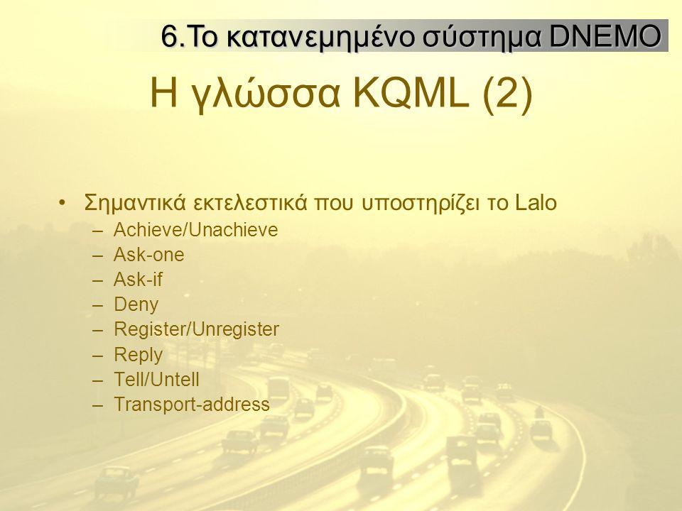 Η γλώσσα KQML (2) Σημαντικά εκτελεστικά που υποστηρίζει το Lalo –Achieve/Unachieve –Ask-one –Ask-if –Deny –Register/Unregister –Reply –Tell/Untell –Transport-address 6.Το κατανεμημένο σύστημα DNEMO