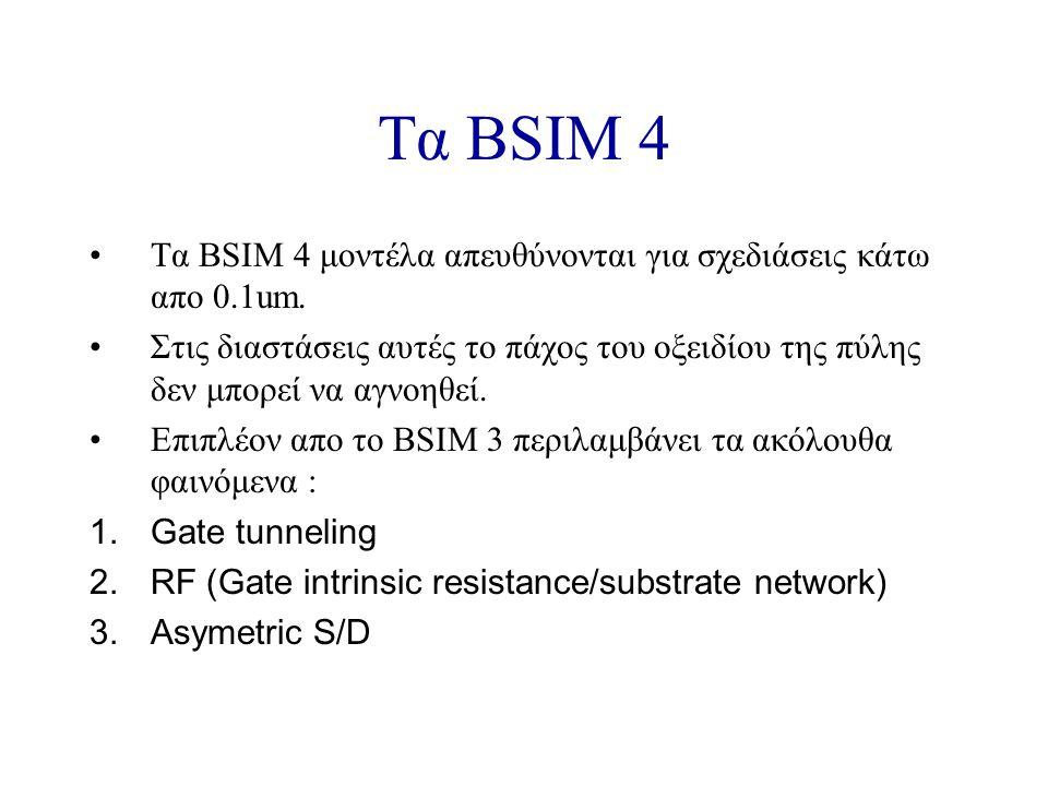 Τα BSIM 4 Τα BSIM 4 μοντέλα απευθύνονται για σχεδιάσεις κάτω απο 0.1um.