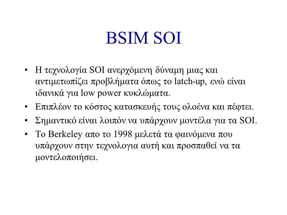 BSIM SOI Η τεχνολογία SOI ανερχόμενη δύναμη μιας και αντιμετωπίζει προβλήματα όπως το latch-up, ενώ είναι ιδανικά για low power κυκλώματα.