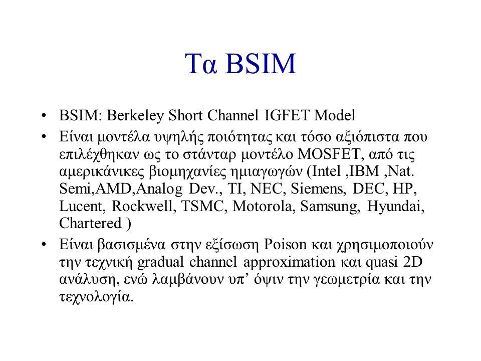 Τα BSIM BSIM: Berkeley Short Channel IGFET Model Είναι μοντέλα υψηλής ποιότητας και τόσο αξιόπιστα που επιλέχθηκαν ως το στάνταρ μοντέλο MOSFET, από τις αμερικάνικες βιομηχανίες ημιαγωγών (Intel,IBM,Nat.