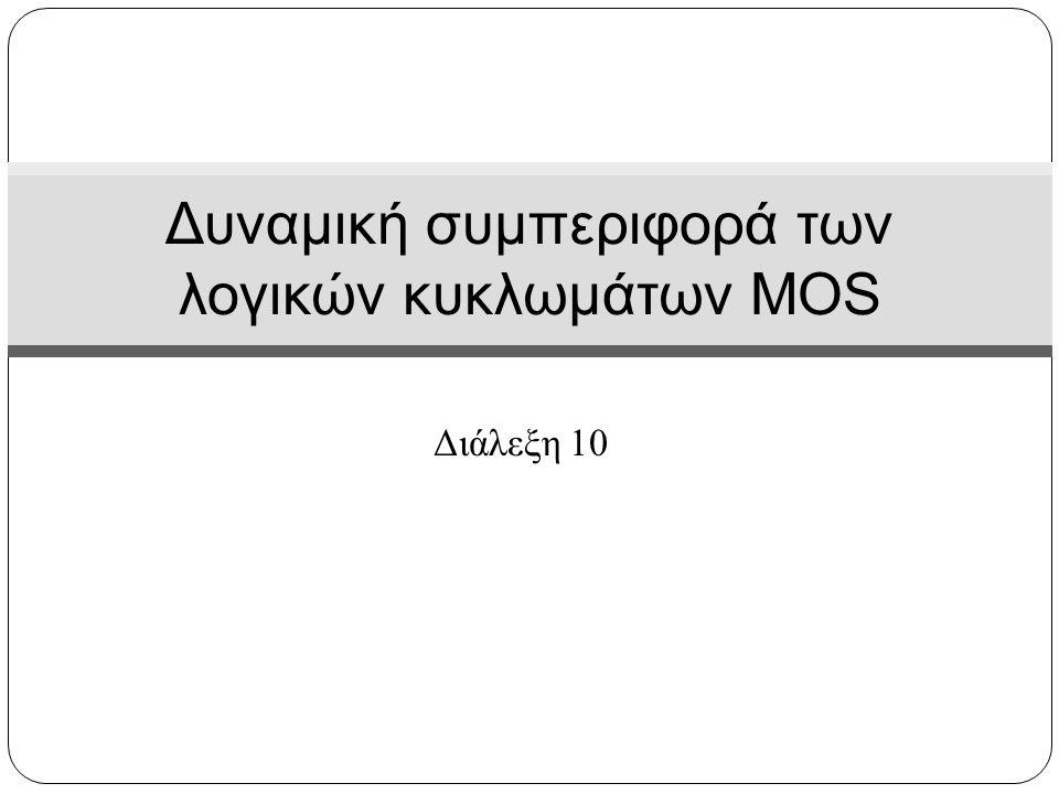 Διάλεξη 10 Δυναμική συμπεριφορά των λογικών κυκλωμάτων MOS
