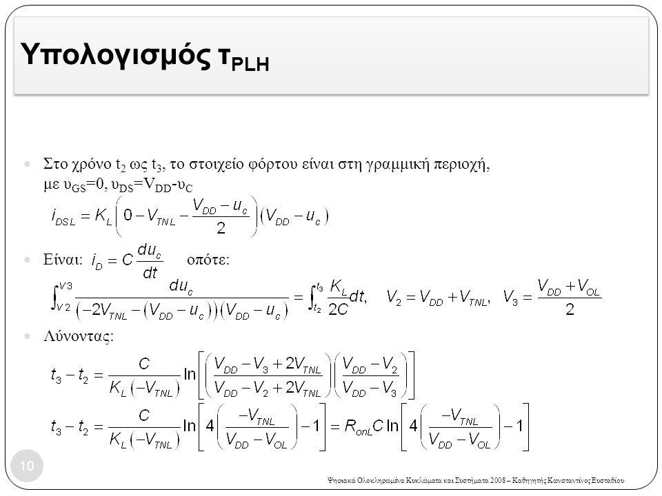 Ψηφιακά Ολοκληρωμένα Κυκλώματα και Συστήματα 2008 – Καθηγητής Κωνσταντίνος Ευσταθίου Υπολογισμός τ PLH 10 Στο χρόνο t 2 ως t 3, το στοιχείο φόρτου είναι στη γραμμική περιοχή, με υ GS =0, υ DS =V DD -υ C Είναι: οπότε: Λύνοντας: