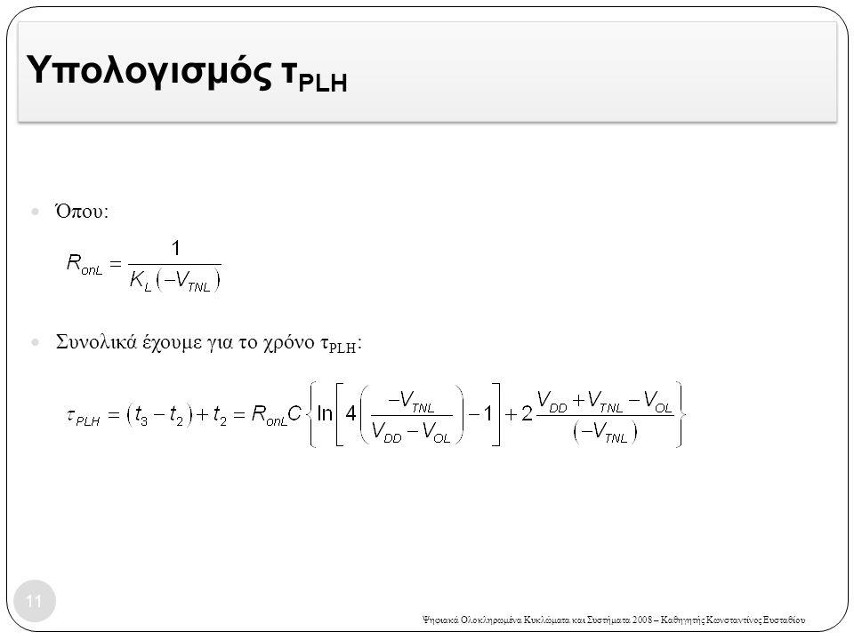 Ψηφιακά Ολοκληρωμένα Κυκλώματα και Συστήματα 2008 – Καθηγητής Κωνσταντίνος Ευσταθίου Υπολογισμός τ PLH 11 Όπου: Συνολικά έχουμε για το χρόνο τ PLH :