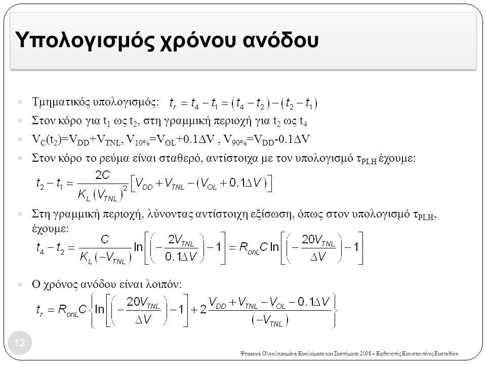 Ψηφιακά Ολοκληρωμένα Κυκλώματα και Συστήματα 2008 – Καθηγητής Κωνσταντίνος Ευσταθίου Υπολογισμός χρόνου ανόδου 12 Τμηματικός υπολογισμός: Στον κόρο για t 1 ως t 2, στη γραμμική περιοχή για t 2 ως t 4 V C (t 2 )=V DD +V TNL, V 10% =V OL +0.1ΔV, V 90% =V DD -0.1ΔV Στον κόρο το ρεύμα είναι σταθερό, αντίστοιχα με τον υπολογισμό τ PLH έχουμε: Στη γραμμική περιοχή, λύνοντας αντίστοιχη εξίσωση, όπως στον υπολογισμό τ PLH, έχουμε: Ο χρόνος ανόδου είναι λοιπόν: